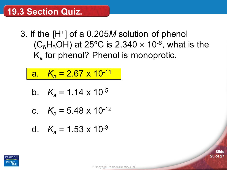 19.3 Section Quiz. 3. If the [H+] of a 0.205M solution of phenol (C6H5OH) at 25ºC is 2.340  10-6, what is the Ka for phenol Phenol is monoprotic.